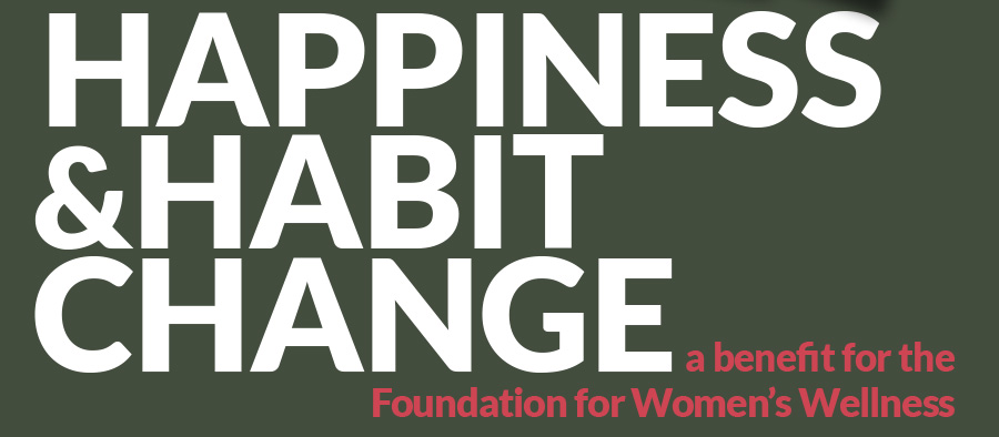 HAPPINESS &HABIT CHANGE a benefit for the  Foundation for Women's Wellness